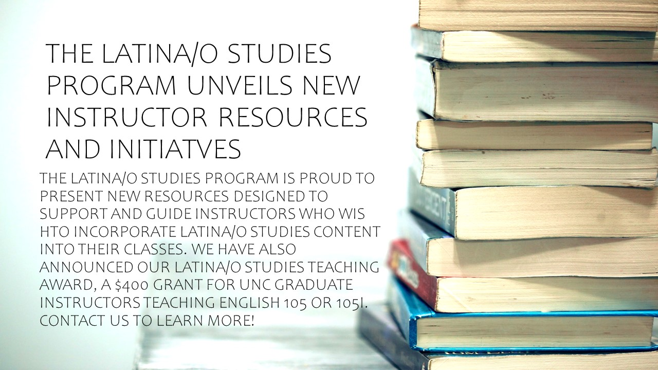 THE LATINA/O STUDIES PROGRAM IS PROUD TO PRESENT NEW RESOURCES DESIGNED TO SUPPORT AND GUIDE INSTRUCTORS WHO WIS HTO INCORPORATE LATINA/O STUDIES CONTENT INTO THEIR CLASSES. WE HAVE ALSO ANNOUNCED OUR LATINA/O STUDIES TEACHING AWARD, A $400 GRANT FOR UNC GRADUATE INSTRUCTORS TEACHING ENGLISH 105 OR 105I. CONTACT US TO LEARN MORE!